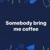 Laat iemand me koffie brengen
